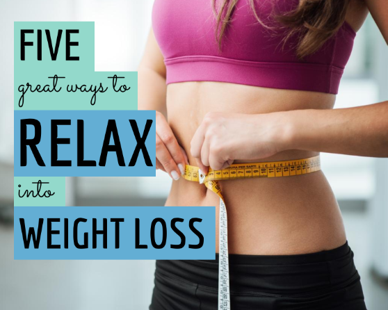Five Great Ways to Relax into Weight Loss